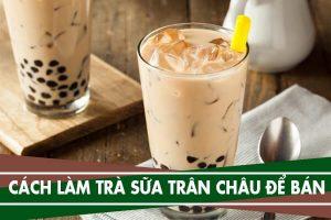 Cách nấu trà sữa trân châu để bán - Cách pha chế trà sữa ngon