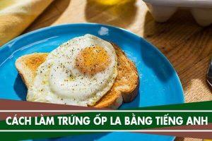 Cách làm món trứng ốp la bằng tiếng Anh