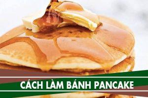 Cách làm bánh pancake kiểu cổ điển thơm mềm tuyệt ngon