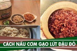 Cách nấu cơm gạo lứt thường, gạo lứt đậu đỏ chuẩn nhất