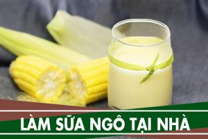Cách làm sữa ngô không bị kết tủa, không bị tách lớp