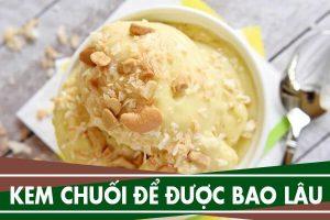 Kem chuối tự làm để được bao lâu, ăn kem chuối có béo không?
